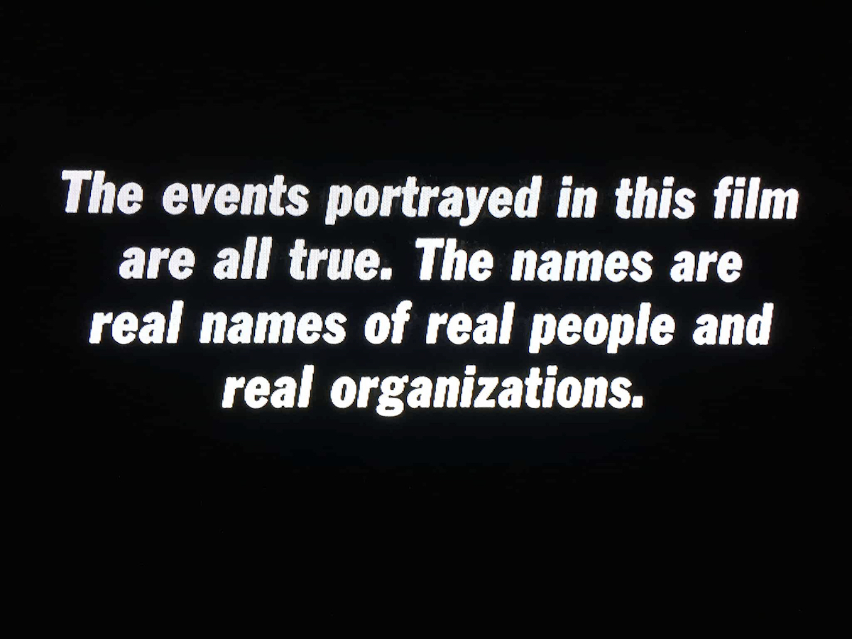 Title Card: The events portrayed in this film are all true. The names are real names of real people and real organizations.